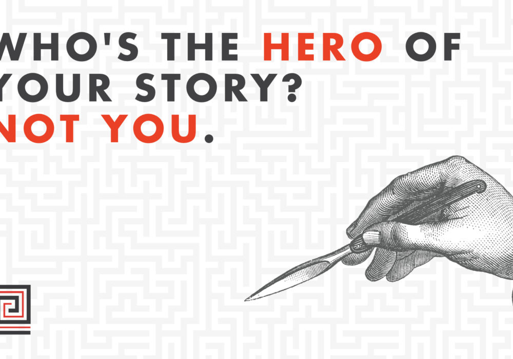 Who's the hero of your story? Not you.